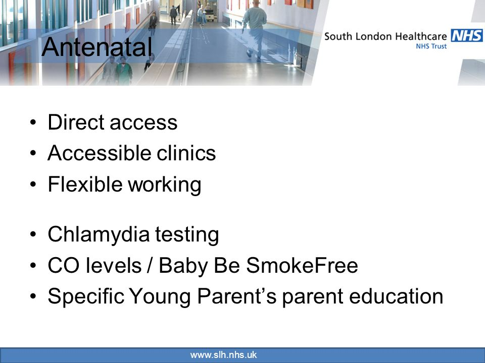 www.slh.nhs.uk Antenatal Direct access Accessible clinics Flexible working Chlamydia testing CO levels / Baby Be SmokeFree Specific Young Parent's parent education