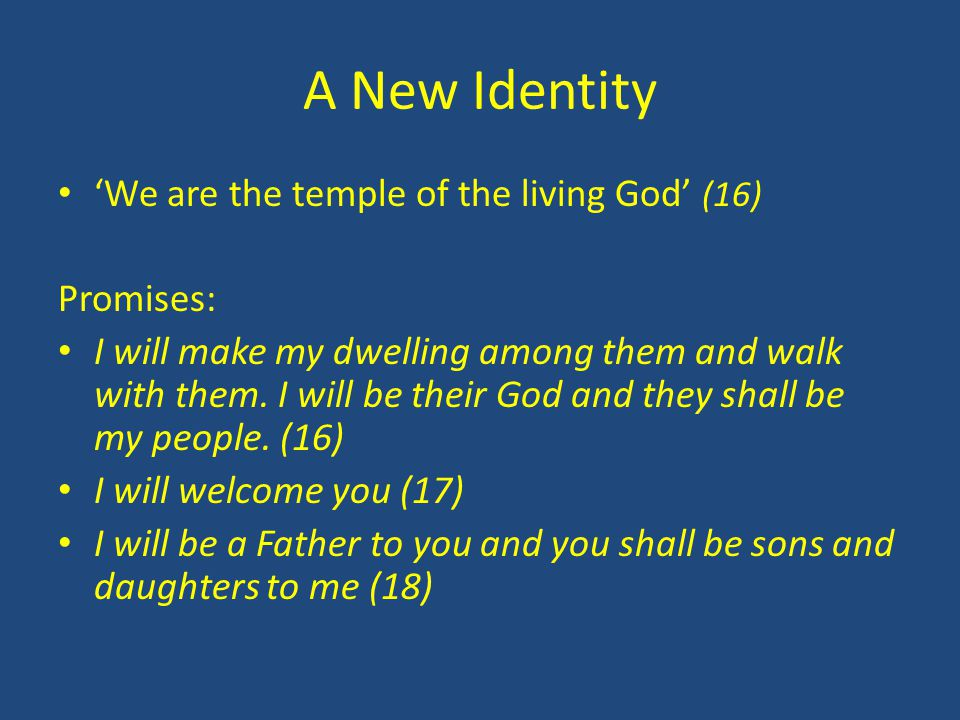 A New Identity 'We are the temple of the living God' (16) Promises: I will make my dwelling among them and walk with them. I will be their God and the