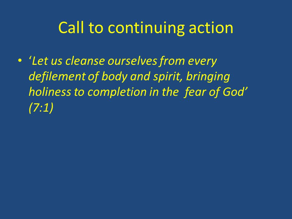 Call to continuing action 'Let us cleanse ourselves from every defilement of body and spirit, bringing holiness to completion in the fear of God' (7:1)