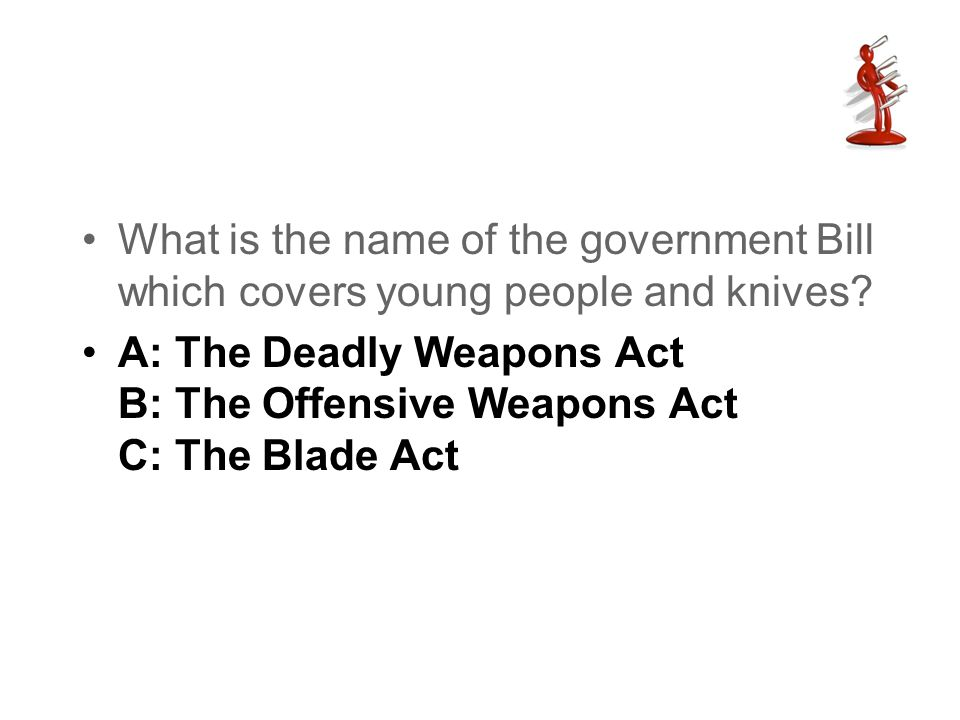 What is the name of the government Bill which covers young people and knives? A: The Deadly Weapons Act B: The Offensive Weapons Act C: The Blade Act