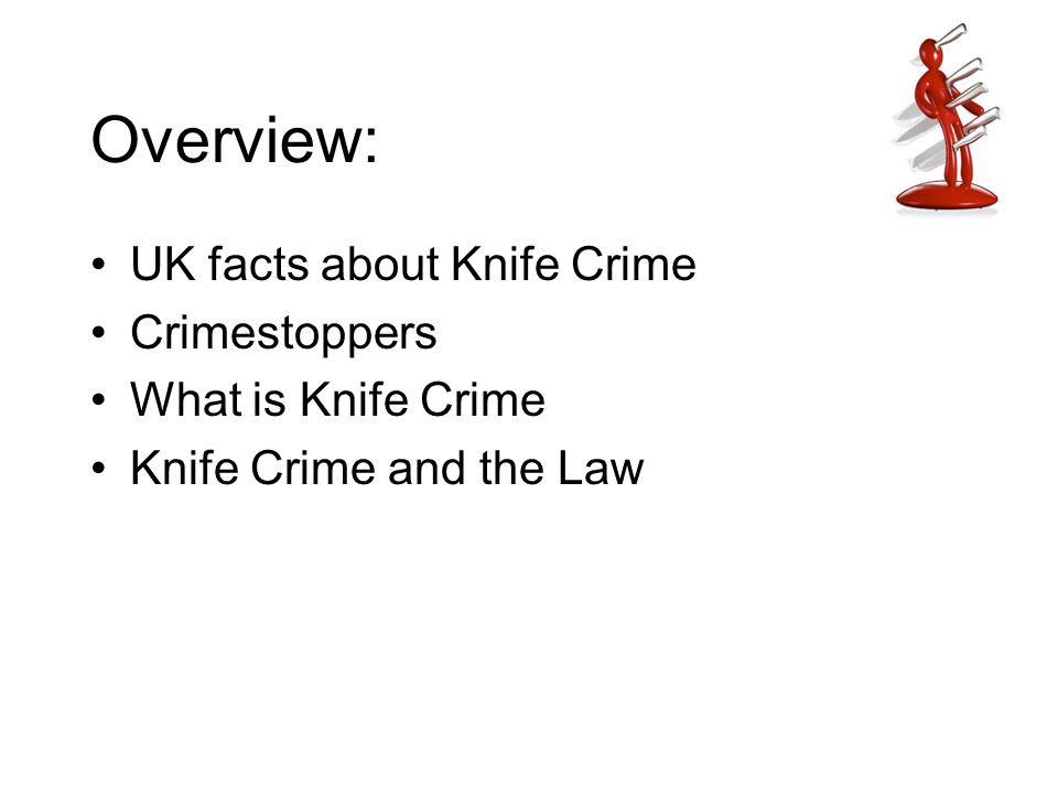 Overview: UK facts about Knife Crime Crimestoppers What is Knife Crime Knife Crime and the Law