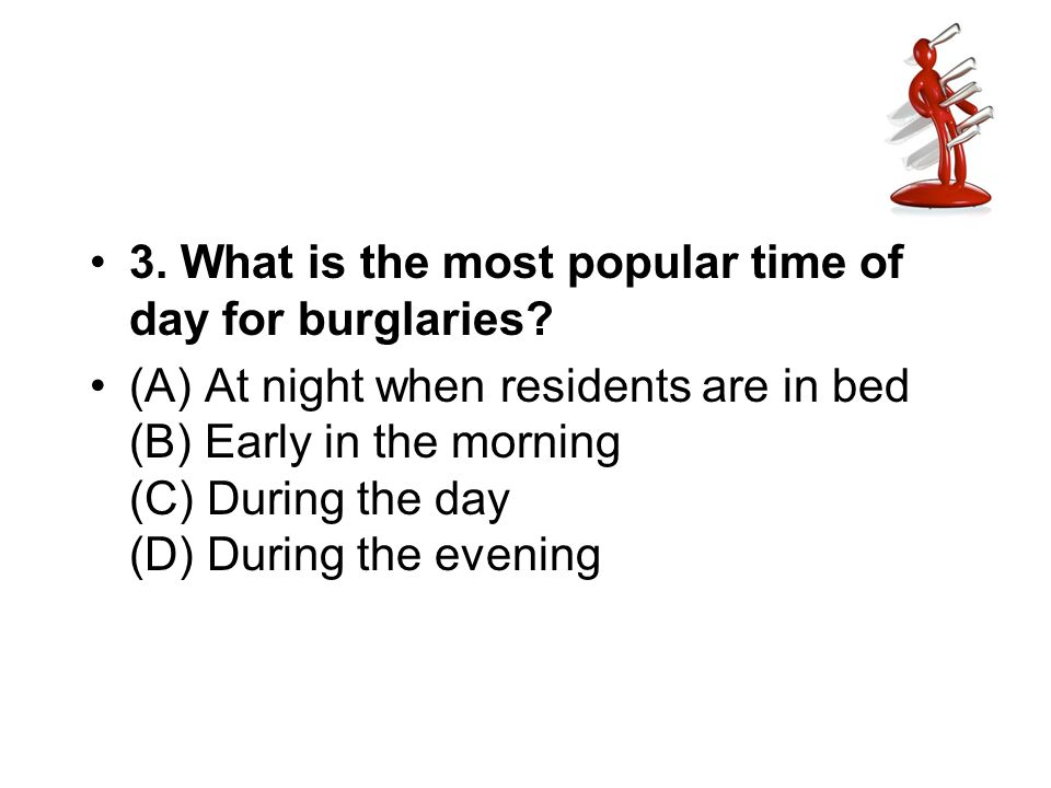 3. What is the most popular time of day for burglaries? (A) At night when residents are in bed (B) Early in the morning (C) During the day (D) During