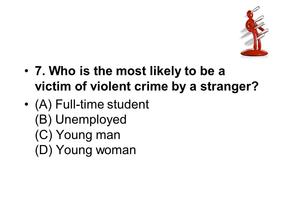 7. Who is the most likely to be a victim of violent crime by a stranger? (A) Full-time student (B) Unemployed (C) Young man (D) Young woman