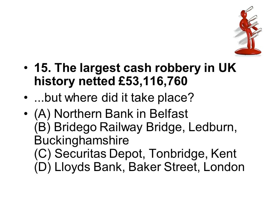 15. The largest cash robbery in UK history netted £53,116,760...but where did it take place? (A) Northern Bank in Belfast (B) Bridego Railway Bridge,