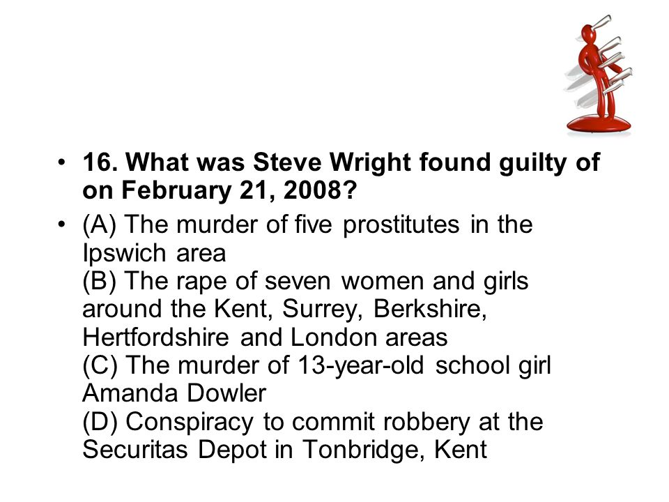 16. What was Steve Wright found guilty of on February 21, 2008? (A) The murder of five prostitutes in the Ipswich area (B) The rape of seven women and