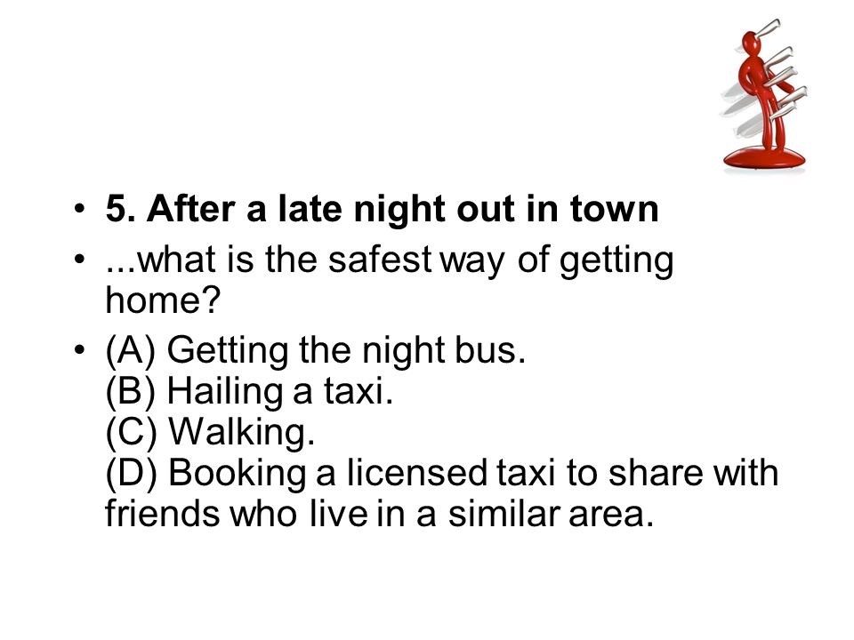 5. After a late night out in town...what is the safest way of getting home? (A) Getting the night bus. (B) Hailing a taxi. (C) Walking. (D) Booking a