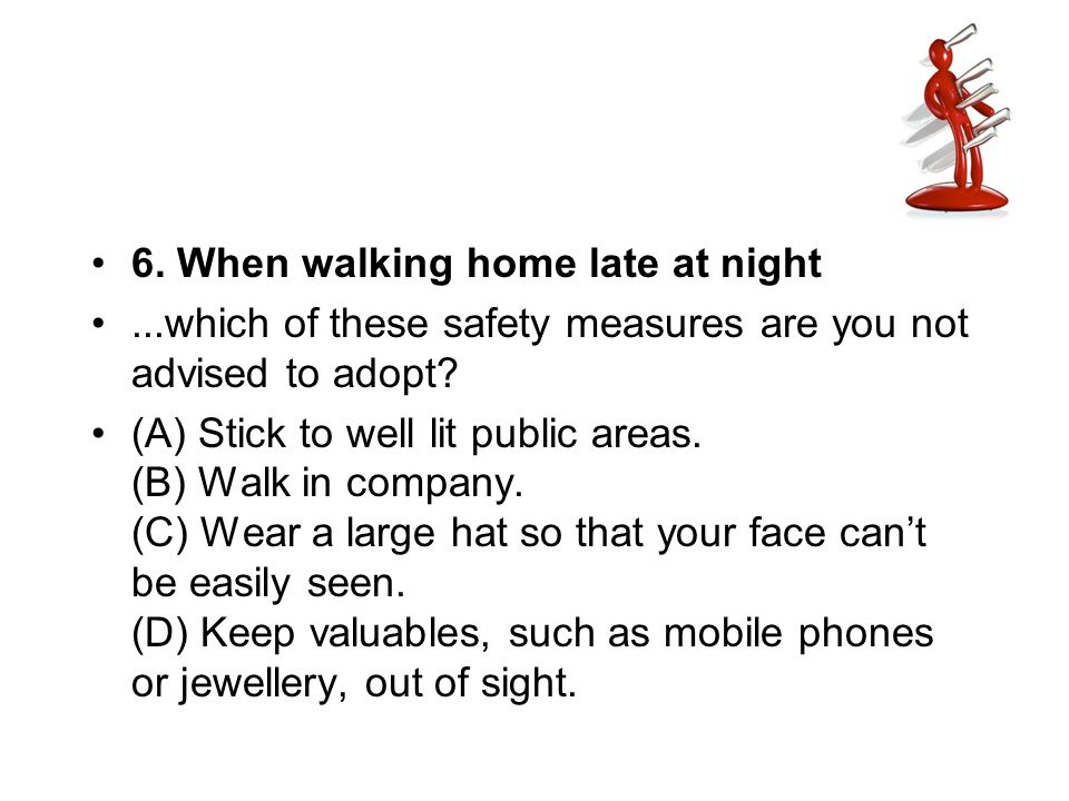 6. When walking home late at night...which of these safety measures are you not advised to adopt? (A) Stick to well lit public areas. (B) Walk in comp
