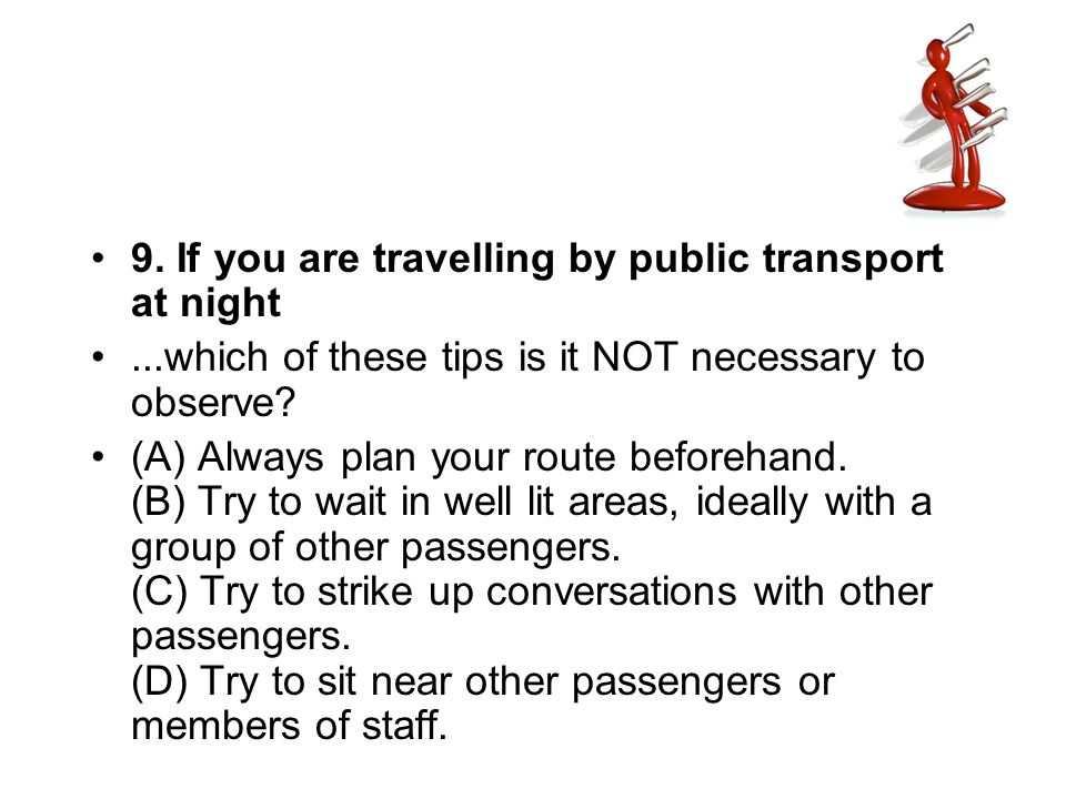 9. If you are travelling by public transport at night...which of these tips is it NOT necessary to observe? (A) Always plan your route beforehand. (B)