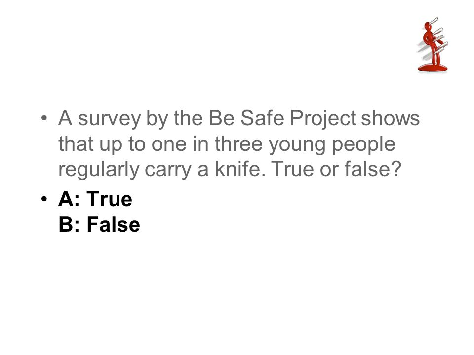 A survey by the Be Safe Project shows that up to one in three young people regularly carry a knife. True or false? A: True B: False