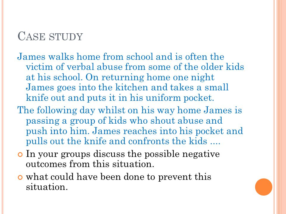 C ASE STUDY James walks home from school and is often the victim of verbal abuse from some of the older kids at his school.