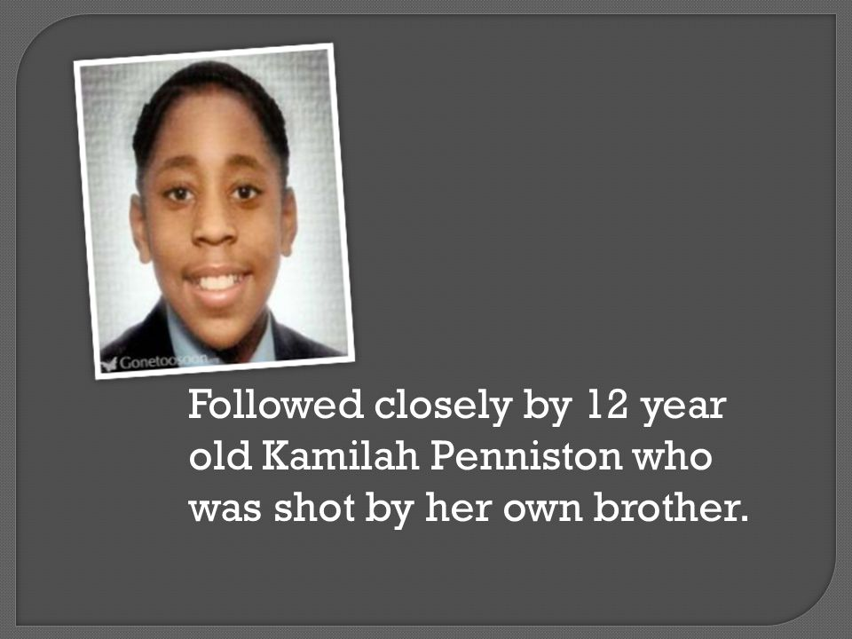 Followed closely by 12 year old Kamilah Penniston who was shot by her own brother.
