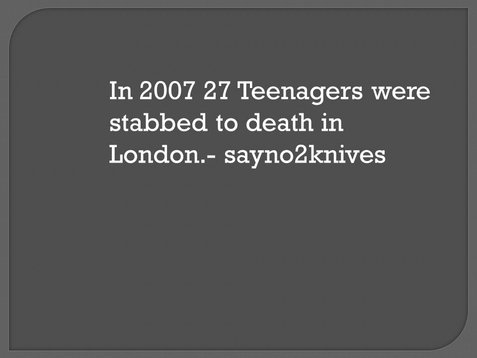 In 2007 27 Teenagers were stabbed to death in London.- sayno2knives