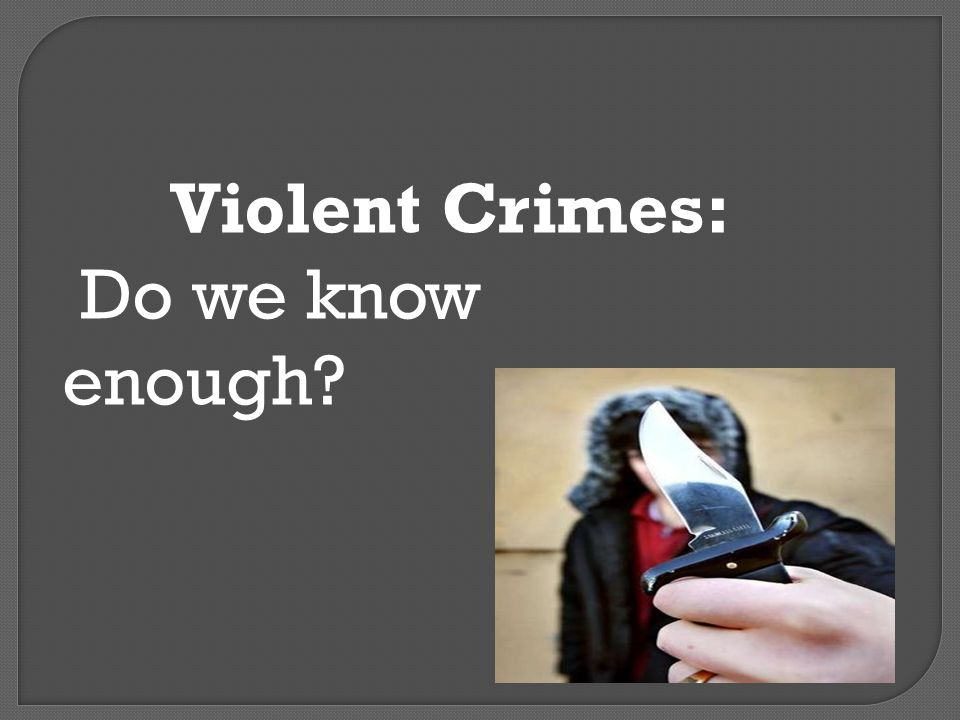 Violent Crimes: Do we know enough