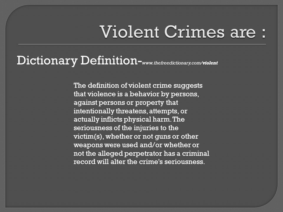 Dictionary Definition- www.thefreedictionary.com/violent The definition of violent crime suggests that violence is a behavior by persons, against persons or property that intentionally threatens, attempts, or actually inflicts physical harm.