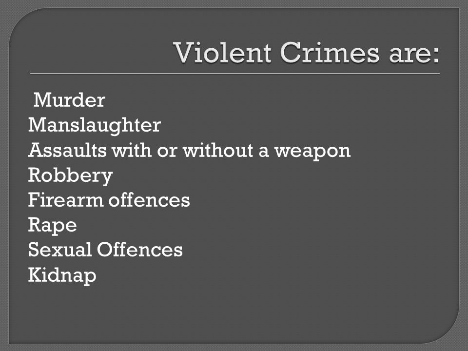 Murder Manslaughter Assaults with or without a weapon Robbery Firearm offences Rape Sexual Offences Kidnap