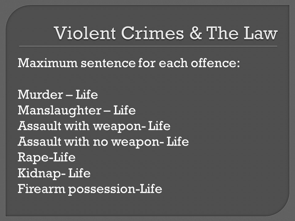 Maximum sentence for each offence: Murder – Life Manslaughter – Life Assault with weapon- Life Assault with no weapon- Life Rape-Life Kidnap- Life Firearm possession-Life
