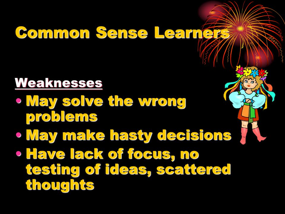 Common Sense Learners Weaknesses May solve the wrong problemsMay solve the wrong problems May make hasty decisionsMay make hasty decisions Have lack o