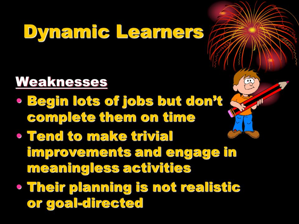 Dynamic Learners Weaknesses Begin lots of jobs but don't complete them on timeBegin lots of jobs but don't complete them on time Tend to make trivial