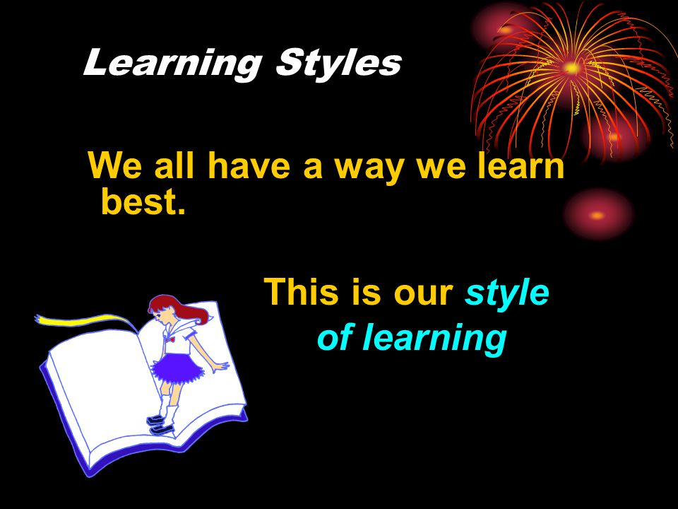 We all have a way we learn best. This is our style of learning Learning Styles