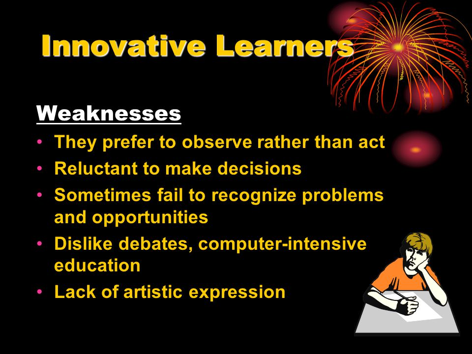 Innovative Learners Weaknesses They prefer to observe rather than act Reluctant to make decisions Sometimes fail to recognize problems and opportuniti