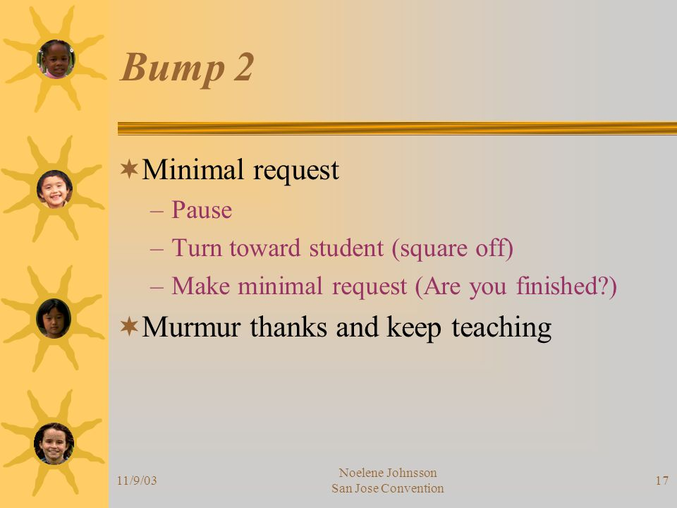 11/9/03 Noelene Johnsson San Jose Convention 17 Bump 2  Minimal request –Pause –Turn toward student (square off) –Make minimal request (Are you finished )  Murmur thanks and keep teaching
