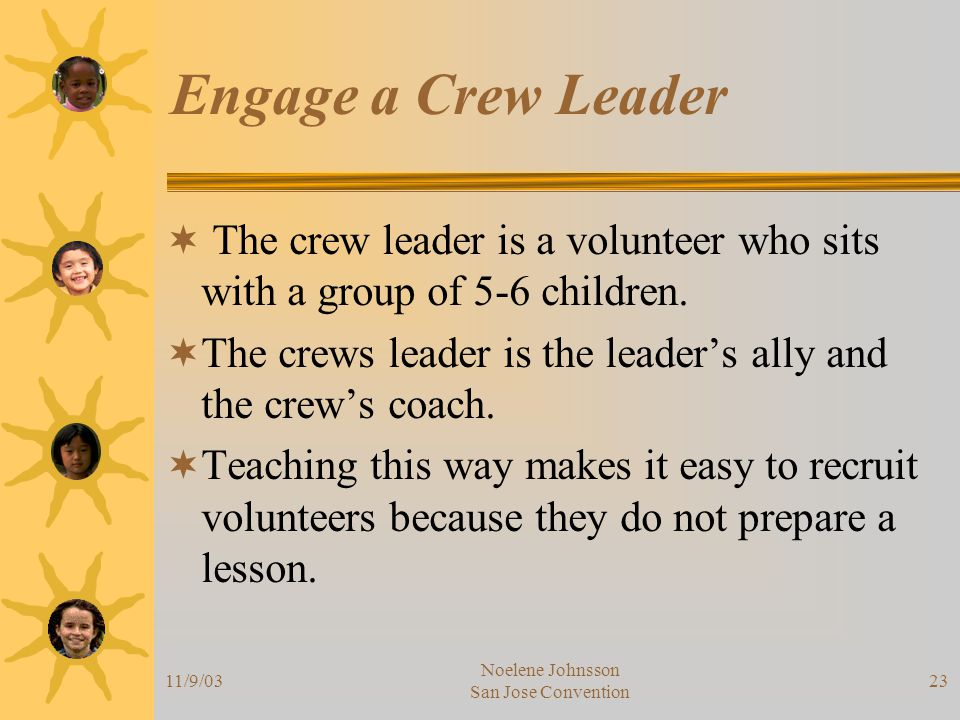 11/9/03 Noelene Johnsson San Jose Convention 23 Engage a Crew Leader  The crew leader is a volunteer who sits with a group of 5-6 children.