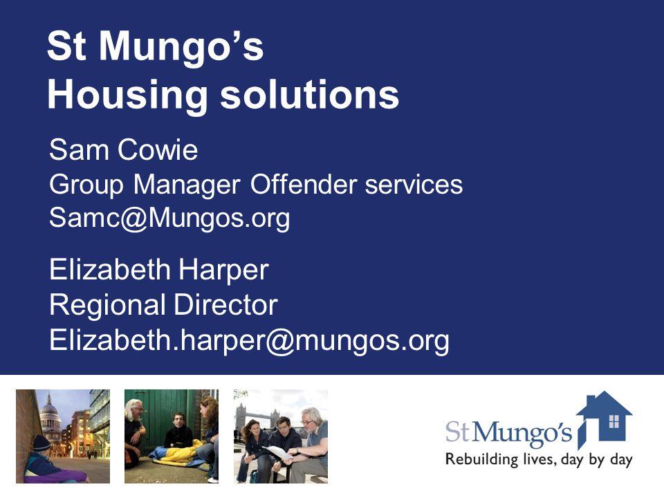 St Mungo's Housing solutions Sam Cowie Group Manager Offender services Samc@Mungos.org Elizabeth Harper Regional Director Elizabeth.harper@mungos.org
