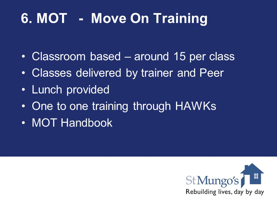 6. MOT - Move On Training Classroom based – around 15 per class Classes delivered by trainer and Peer Lunch provided One to one training through HAWKs