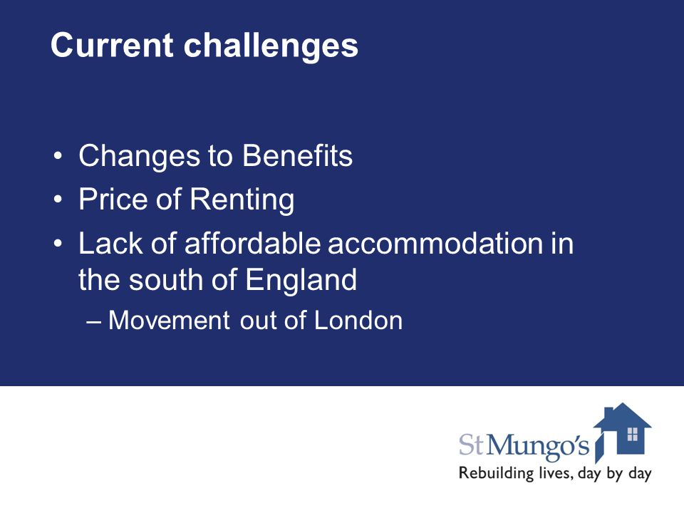 Current challenges Changes to Benefits Price of Renting Lack of affordable accommodation in the south of England –Movement out of London
