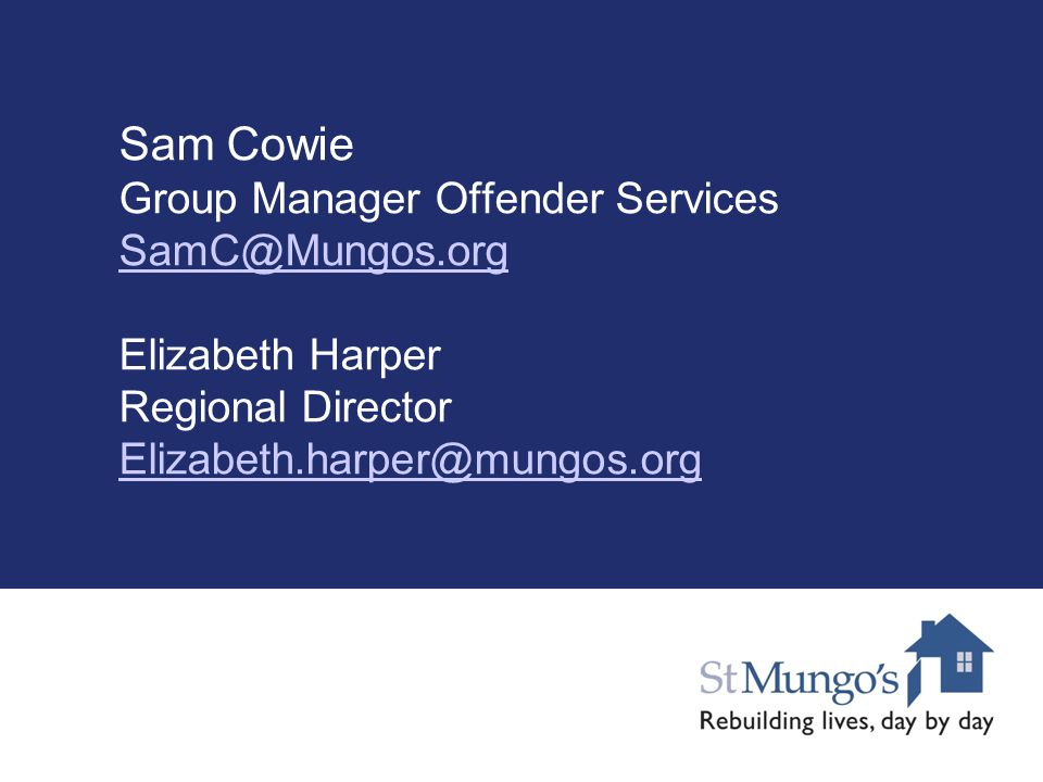 Sam Cowie Group Manager Offender Services SamC@Mungos.org Elizabeth Harper Regional Director Elizabeth.harper@mungos.org