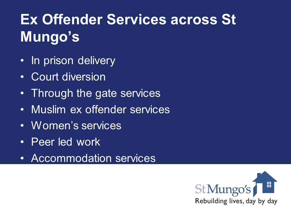 Ex Offender Services across St Mungo's In prison delivery Court diversion Through the gate services Muslim ex offender services Women's services Peer