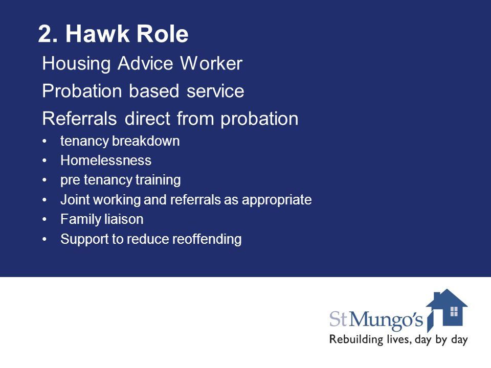 2. Hawk Role Housing Advice Worker Probation based service Referrals direct from probation tenancy breakdown Homelessness pre tenancy training Joint w