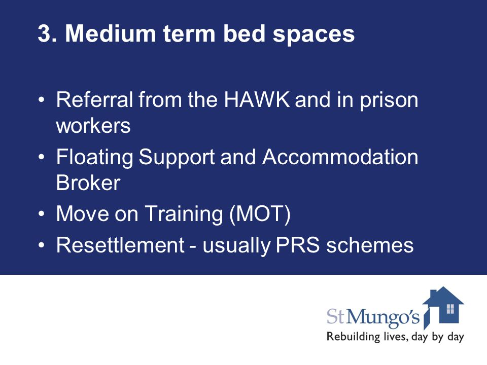 3. Medium term bed spaces Referral from the HAWK and in prison workers Floating Support and Accommodation Broker Move on Training (MOT) Resettlement -