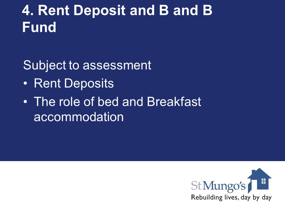 4. Rent Deposit and B and B Fund Subject to assessment Rent Deposits The role of bed and Breakfast accommodation