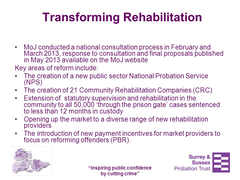 """Inspiring public confidence by cutting crime"" Transforming Rehabilitation MoJ conducted a national consultation process in February and March 2013, r"