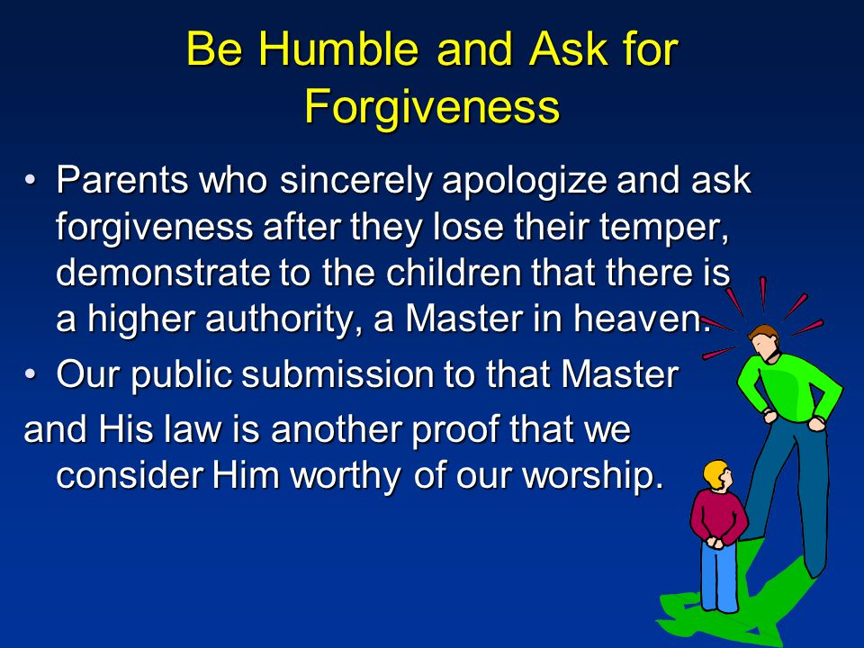 Be Humble and Ask for Forgiveness Parents who sincerely apologize and ask forgiveness after they lose their temper, demonstrate to the children that there is a higher authority, a Master in heaven.Parents who sincerely apologize and ask forgiveness after they lose their temper, demonstrate to the children that there is a higher authority, a Master in heaven.