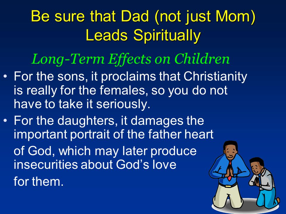 Be sure that Dad (not just Mom) Leads Spiritually Long-Term Effects on Children For the sons, it proclaims that Christianity is really for the females, so you do not have to take it seriously.