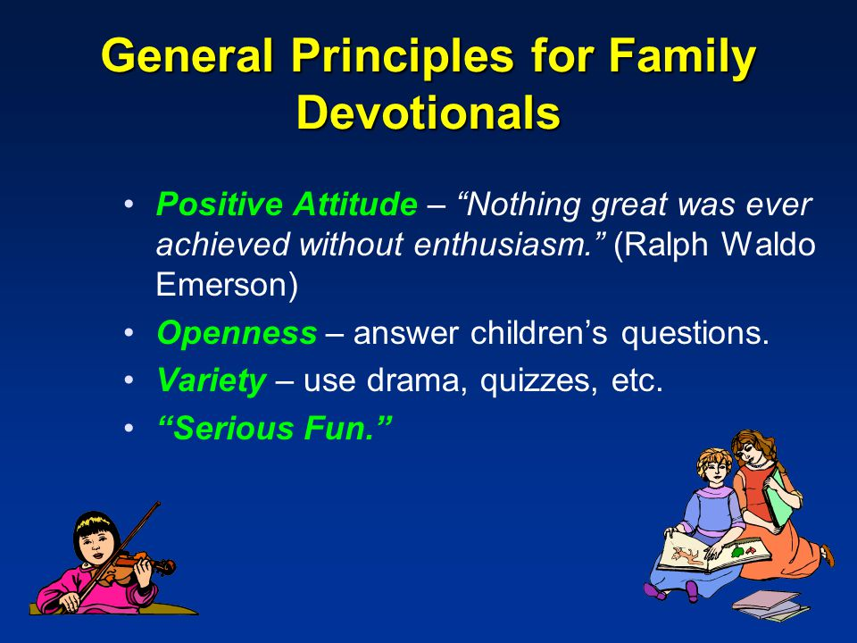 General Principles for Family Devotionals Positive Attitude – Nothing great was ever achieved without enthusiasm. (Ralph Waldo Emerson) Openness – answer children's questions.