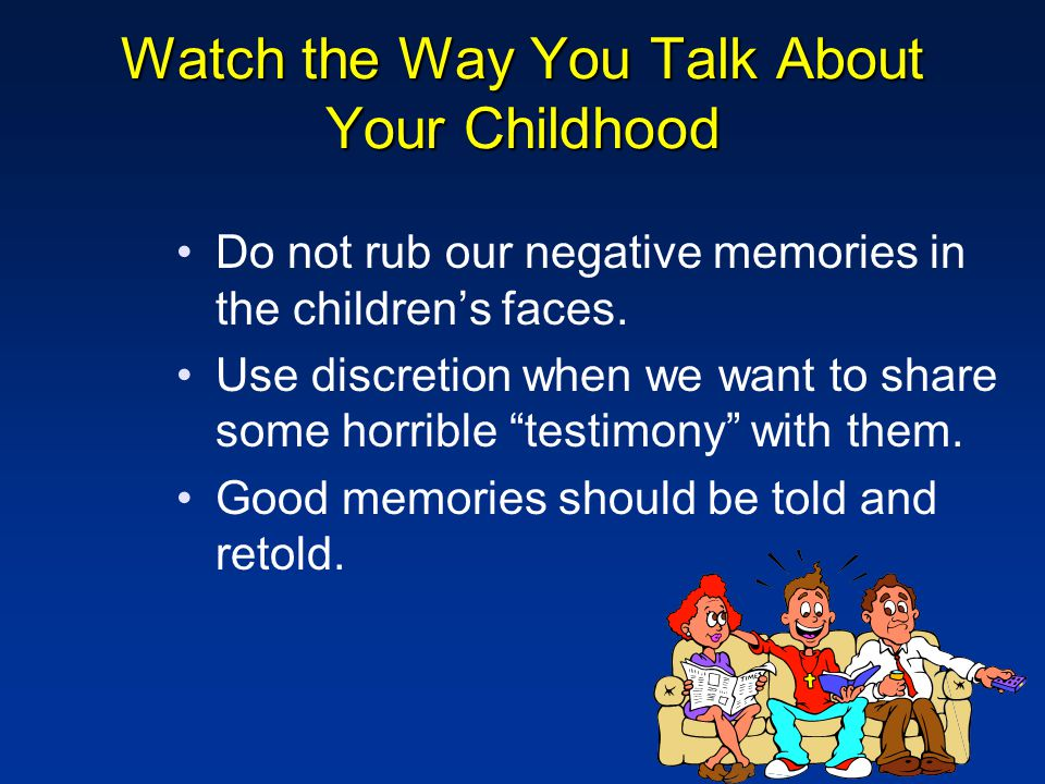 Watch the Way You Talk About Your Childhood Do not rub our negative memories in the children's faces.