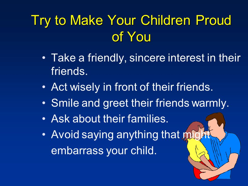 Try to Make Your Children Proud of You Take a friendly, sincere interest in their friends.