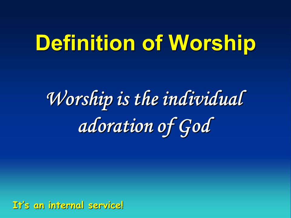 Definition of Worship Worship is the individual adoration of God It's an internal service!