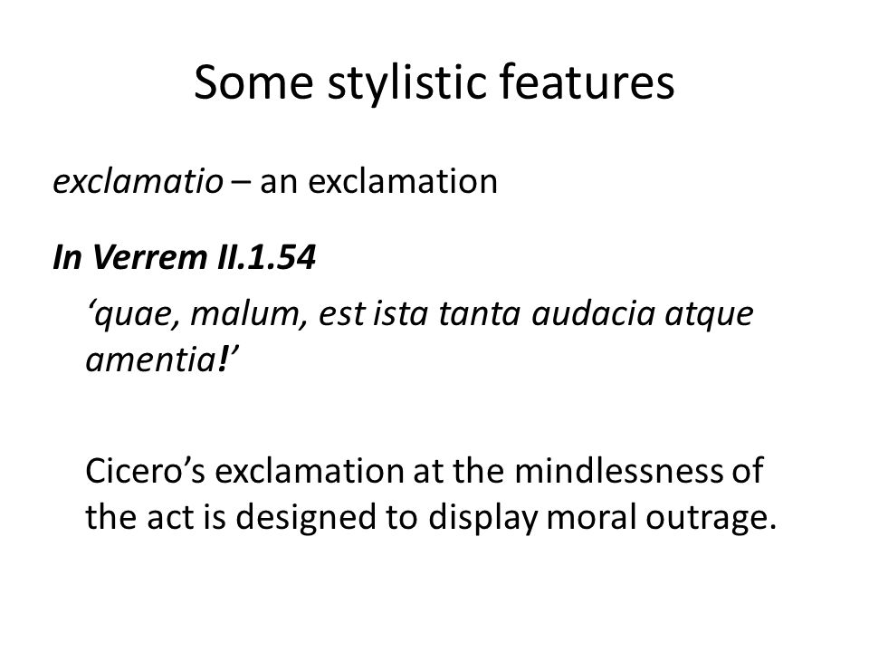 Some stylistic features exclamatio – an exclamation In Verrem II.1.54 'quae, malum, est ista tanta audacia atque amentia!' Cicero's exclamation at the mindlessness of the act is designed to display moral outrage.