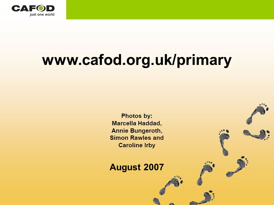www.cafod.org.uk/primary Photos by: Marcella Haddad, Annie Bungeroth, Simon Rawles and Caroline Irby August 2007