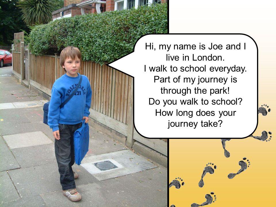 Hi, my name is Joe and I live in London. I walk to school everyday.