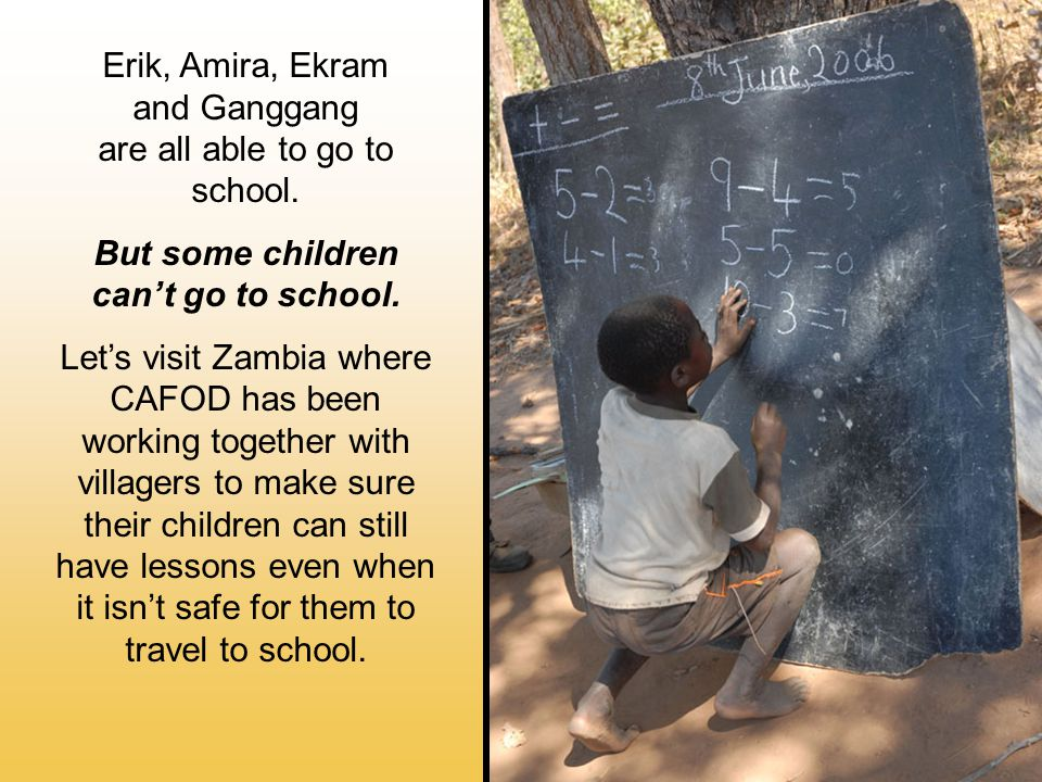 Erik, Amira, Ekram and Ganggang are all able to go to school.