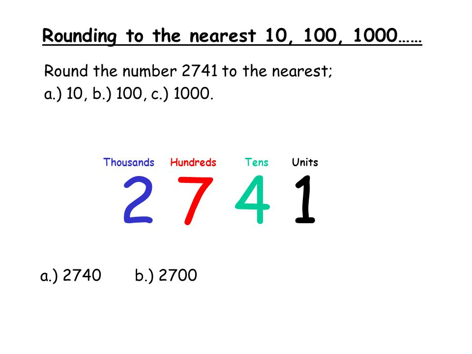 Rounding to the nearest 10, 100, 1000…… Round the number 2741 to the nearest; a.) 10, b.) 100, c.) 1000. 2 7 4 1 ThousandsHundredsTensUnits a.) 2740b.