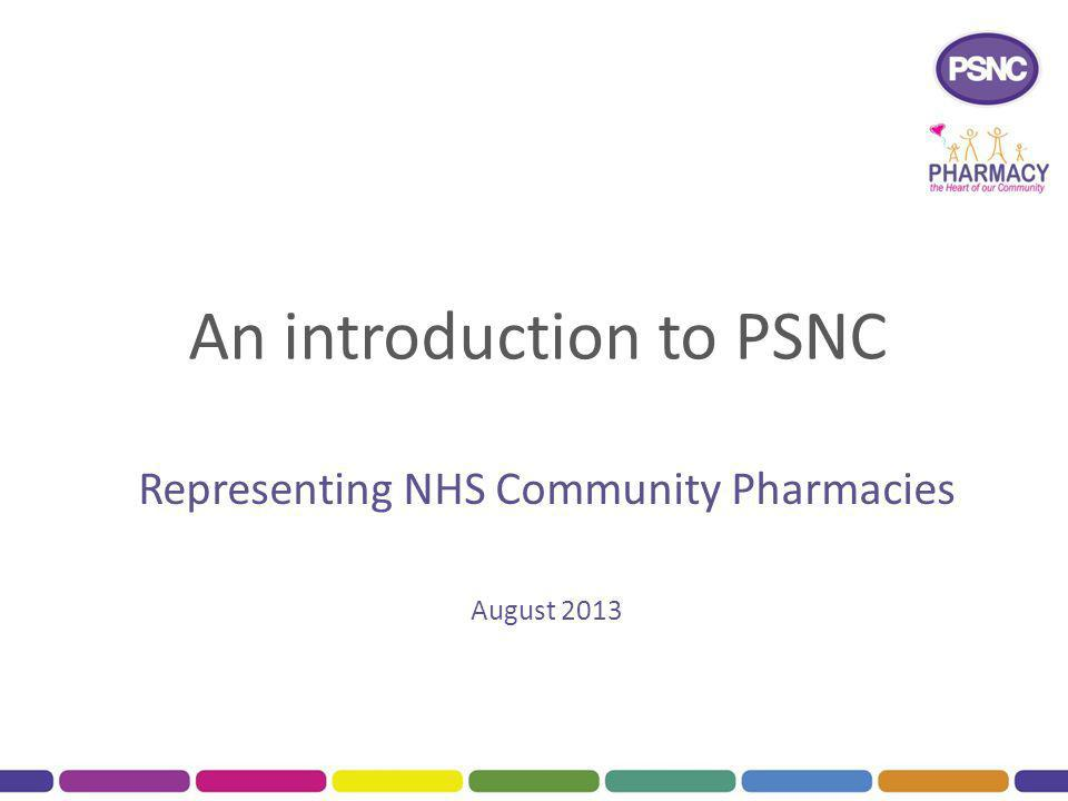 About PSNC Established in 1976 Recognised by the Secretary of State for Health as representative of community pharmacy on NHS related matters 11,400 pharmacies in England with NHS contract fund PSNC through levies paid to their Local Pharmaceutical Committee Close working relationship with Community Pharmacy Wales