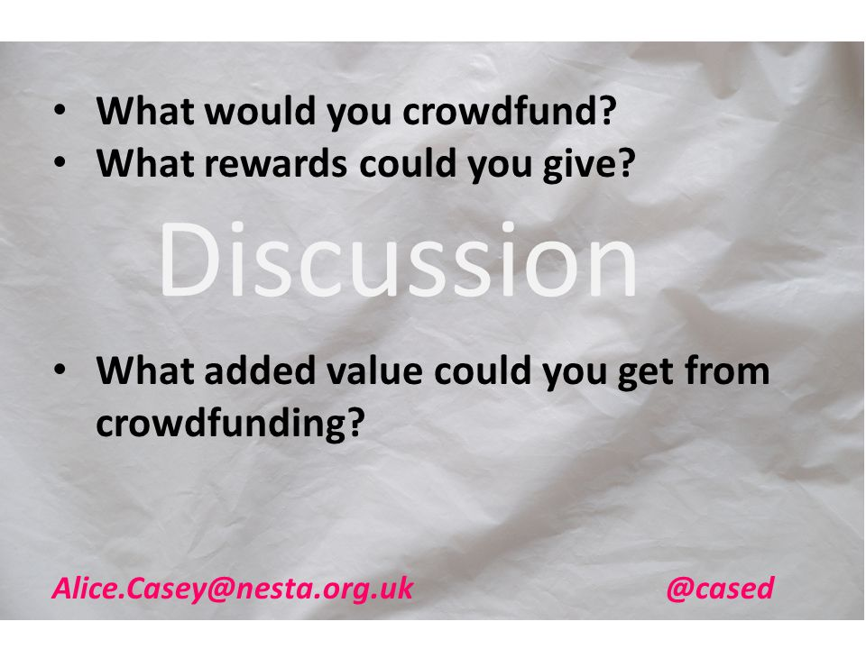 What would you crowdfund? What rewards could you give? What added value could you get from crowdfunding? Discussion Alice.Casey@nesta.org.uk @cased