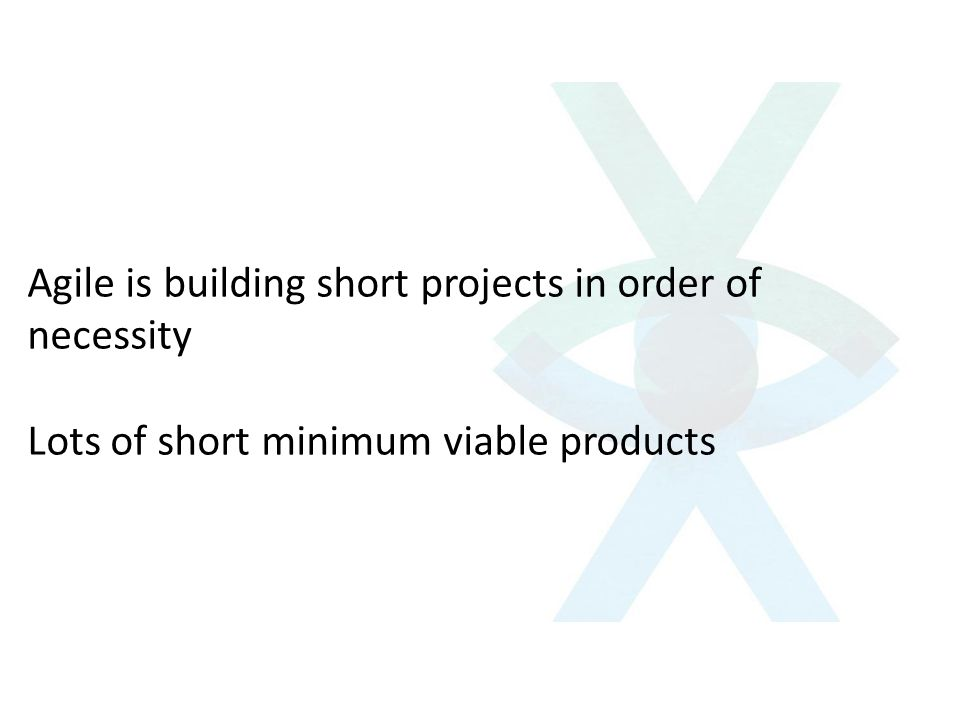 Agile is building short projects in order of necessity Lots of short minimum viable products