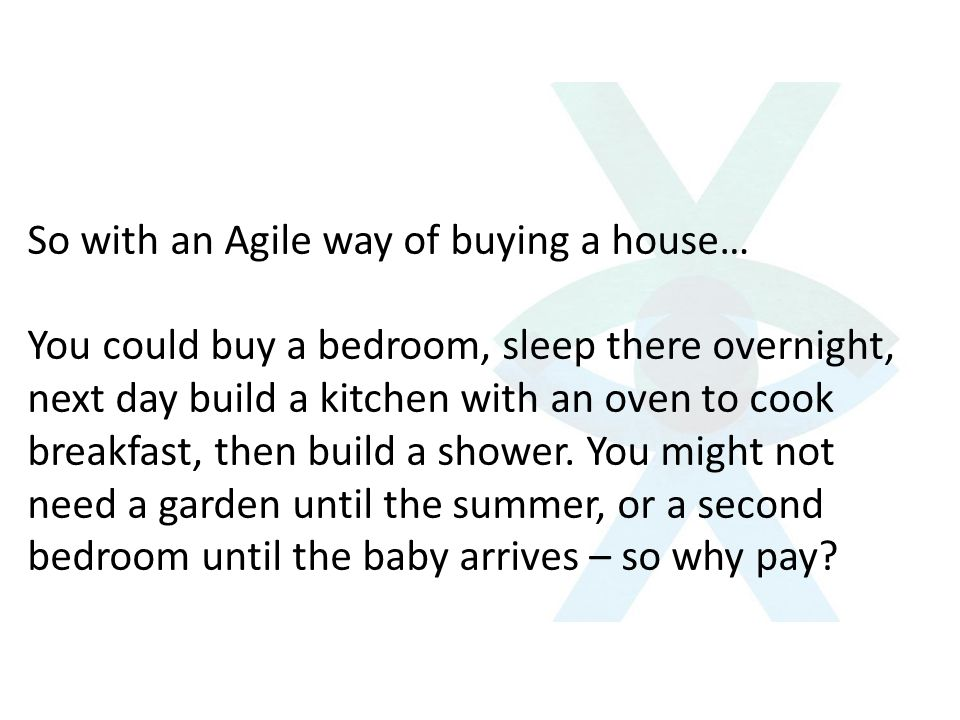 So with an Agile way of buying a house… You could buy a bedroom, sleep there overnight, next day build a kitchen with an oven to cook breakfast, then